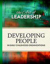 Art of Leadership: Developing People in Early Childhood Organizations